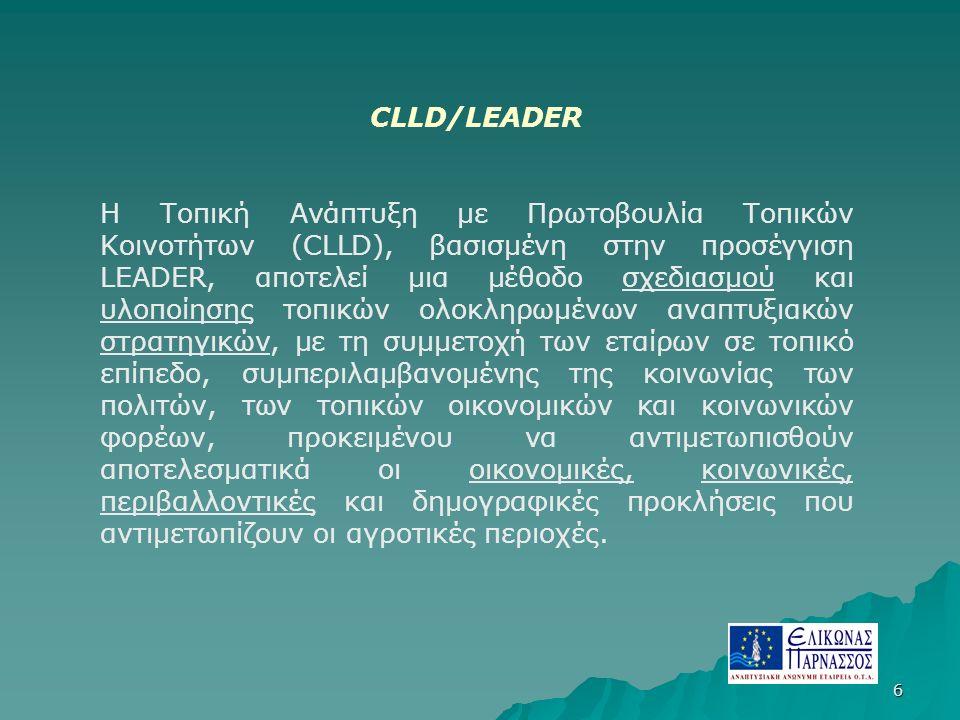 6 CLLD/LEADER Η Τοπική Ανάπτυξη με Πρωτοβουλία Τοπικών Κοινοτήτων (CLLD), βασισμένη στην προσέγγιση LEADER, αποτελεί μια μέθοδο σχεδιασμού και υλοποίησης τοπικών ολοκληρωμένων αναπτυξιακών στρατηγικών, με τη συμμετοχή των εταίρων σε τοπικό επίπεδο, συμπεριλαμβανομένης της κοινωνίας των πολιτών, των τοπικών οικονομικών και κοινωνικών φορέων, προκειμένου να αντιμετωπισθούν αποτελεσματικά οι οικονομικές, κοινωνικές, περιβαλλοντικές και δημογραφικές προκλήσεις που αντιμετωπίζουν οι αγροτικές περιοχές.