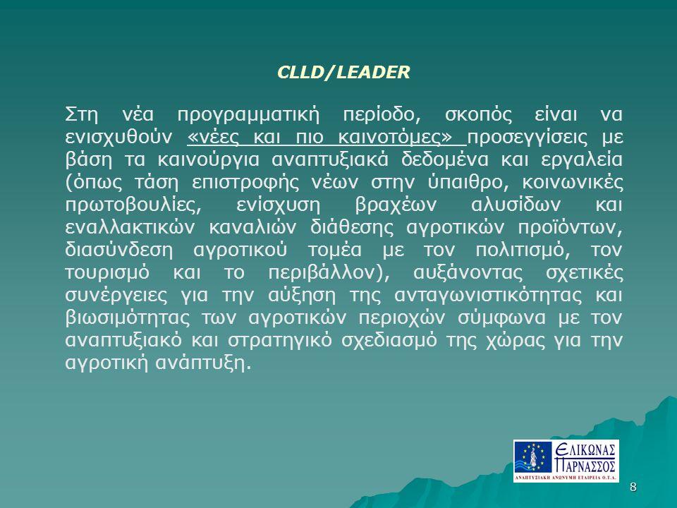 8 CLLD/LEADER Στη νέα προγραμματική περίοδο, σκοπός είναι να ενισχυθούν «νέες και πιο καινοτόμες» προσεγγίσεις με βάση τα καινούργια αναπτυξιακά δεδομένα και εργαλεία (όπως τάση επιστροφής νέων στην ύπαιθρο, κοινωνικές πρωτοβουλίες, ενίσχυση βραχέων αλυσίδων και εναλλακτικών καναλιών διάθεσης αγροτικών προϊόντων, διασύνδεση αγροτικού τομέα με τον πολιτισμό, τον τουρισμό και το περιβάλλον), αυξάνοντας σχετικές συνέργειες για την αύξηση της ανταγωνιστικότητας και βιωσιμότητας των αγροτικών περιοχών σύμφωνα με τον αναπτυξιακό και στρατηγικό σχεδιασμό της χώρας για την αγροτική ανάπτυξη.