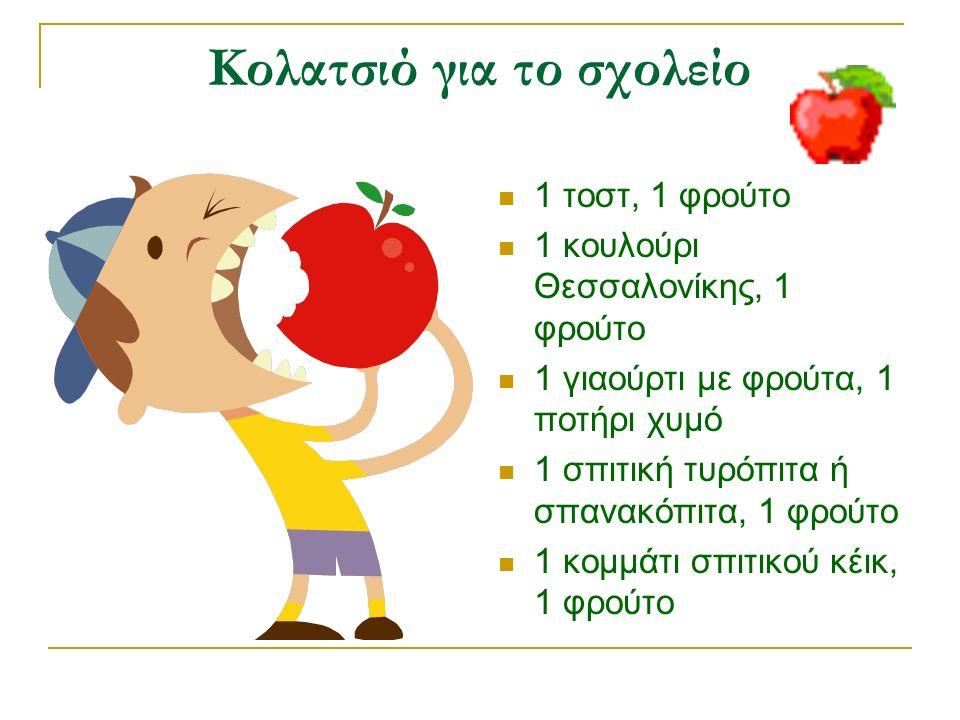 Κολατσιό για το σχολείο 1 τοστ, 1 φρούτο 1 κουλούρι Θεσσαλονίκης, 1 φρούτο 1 γιαούρτι με φρούτα, 1 ποτήρι χυμό 1 σπιτική τυρόπιτα ή σπανακόπιτα, 1 φρούτο 1 κομμάτι σπιτικού κέικ, 1 φρούτο
