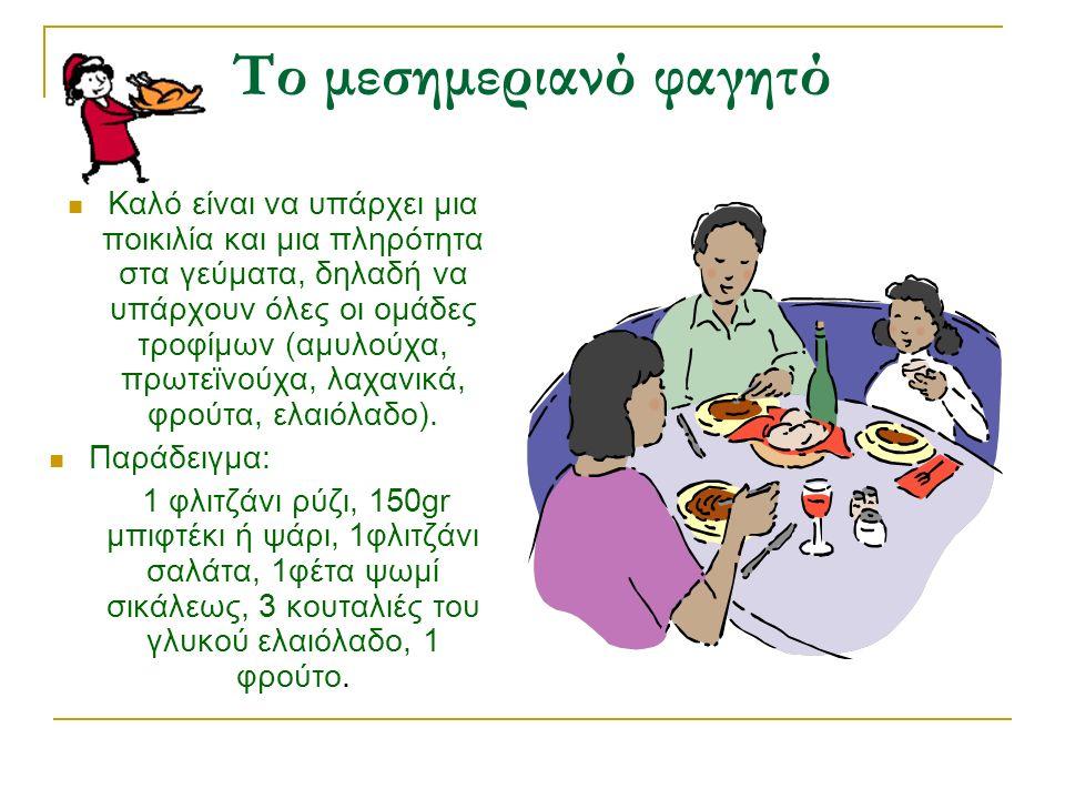 Το μεσημεριανό φαγητό Καλό είναι να υπάρχει μια ποικιλία και μια πληρότητα στα γεύματα, δηλαδή να υπάρχουν όλες οι ομάδες τροφίμων (αμυλούχα, πρωτεϊνούχα, λαχανικά, φρούτα, ελαιόλαδο).