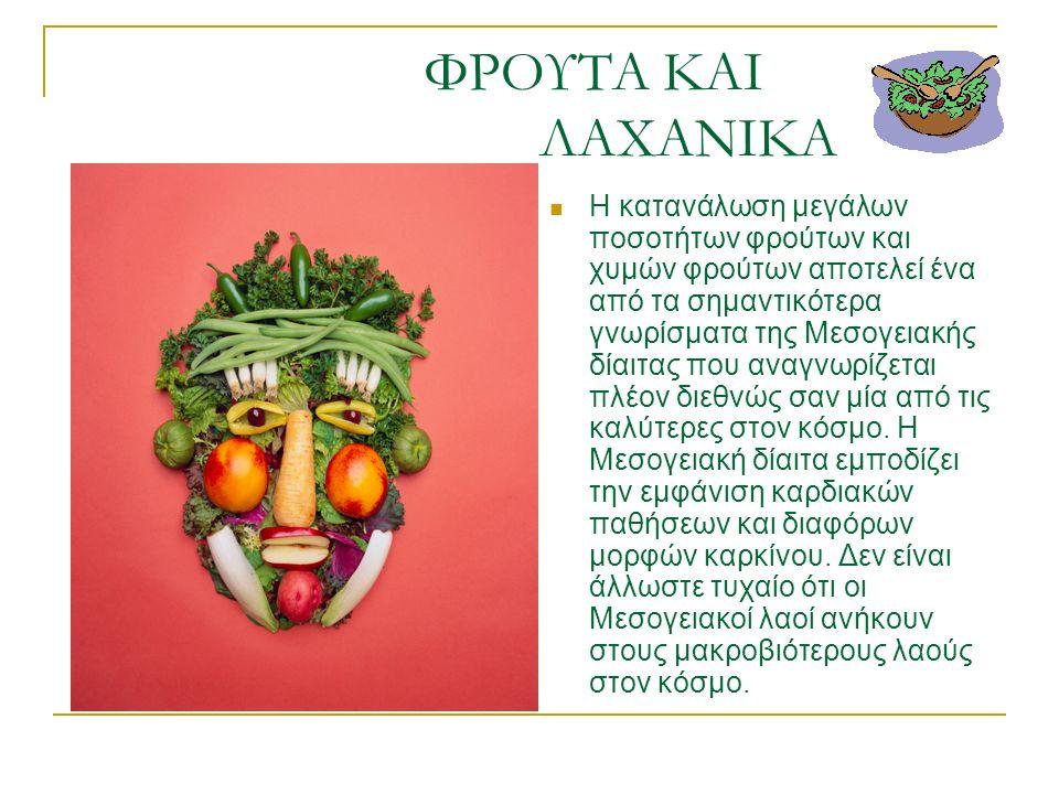 ΦΡΟΥΤΑ ΚΑΙ ΛΑΧΑΝΙΚΑ Η κατανάλωση μεγάλων ποσοτήτων φρούτων και χυμών φρούτων αποτελεί ένα από τα σημαντικότερα γνωρίσματα της Μεσογειακής δίαιτας που αναγνωρίζεται πλέον διεθνώς σαν μία από τις καλύτερες στον κόσμο.