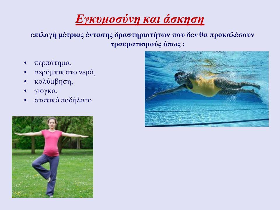 Εγκυμοσύνη και άσκηση επιλογή μέτριας έντασης δραστηριοτήτων που δεν θα προκαλέσουν τραυματισμούς όπως : περπάτημα, αερόμπικ στο νερό, κολύμβηση, γιόγκα, στατικό ποδήλατο