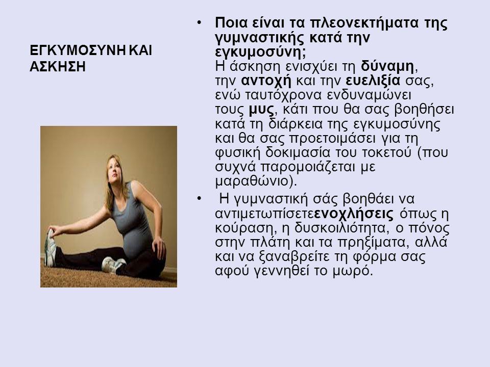 ΕΓΚΥΜΟΣΥΝΗ ΚΑΙ ΑΣΚΗΣΗ Ποια είναι τα πλεονεκτήματα της γυμναστικής κατά την εγκυμοσύνη; Η άσκηση ενισχύει τη δύναμη, την αντοχή και την ευελιξία σας, ενώ ταυτόχρονα ενδυναμώνει τους μυς, κάτι που θα σας βοηθήσει κατά τη διάρκεια της εγκυμοσύνης και θα σας προετοιμάσει για τη φυσική δοκιμασία του τοκετού (που συχνά παρομοιάζεται με μαραθώνιο).
