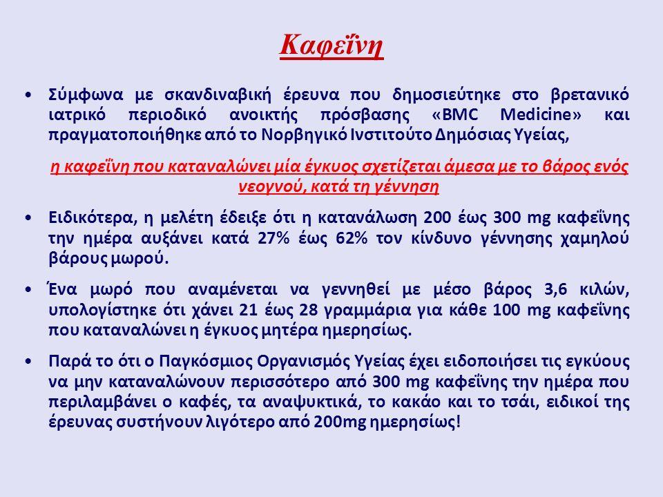 Καφεΐνη Σύμφωνα με σκανδιναβική έρευνα που δημοσιεύτηκε στο βρετανικό ιατρικό περιοδικό ανοικτής πρόσβασης «BMC Medicine» και πραγματοποιήθηκε από το Νορβηγικό Ινστιτούτο Δημόσιας Υγείας, η καφεΐνη που καταναλώνει μία έγκυος σχετίζεται άμεσα με το βάρος ενός νεογνού, κατά τη γέννηση Ειδικότερα, η μελέτη έδειξε ότι η κατανάλωση 200 έως 300 mg καφεΐνης την ημέρα αυξάνει κατά 27% έως 62% τον κίνδυνο γέννησης χαμηλού βάρους μωρού.