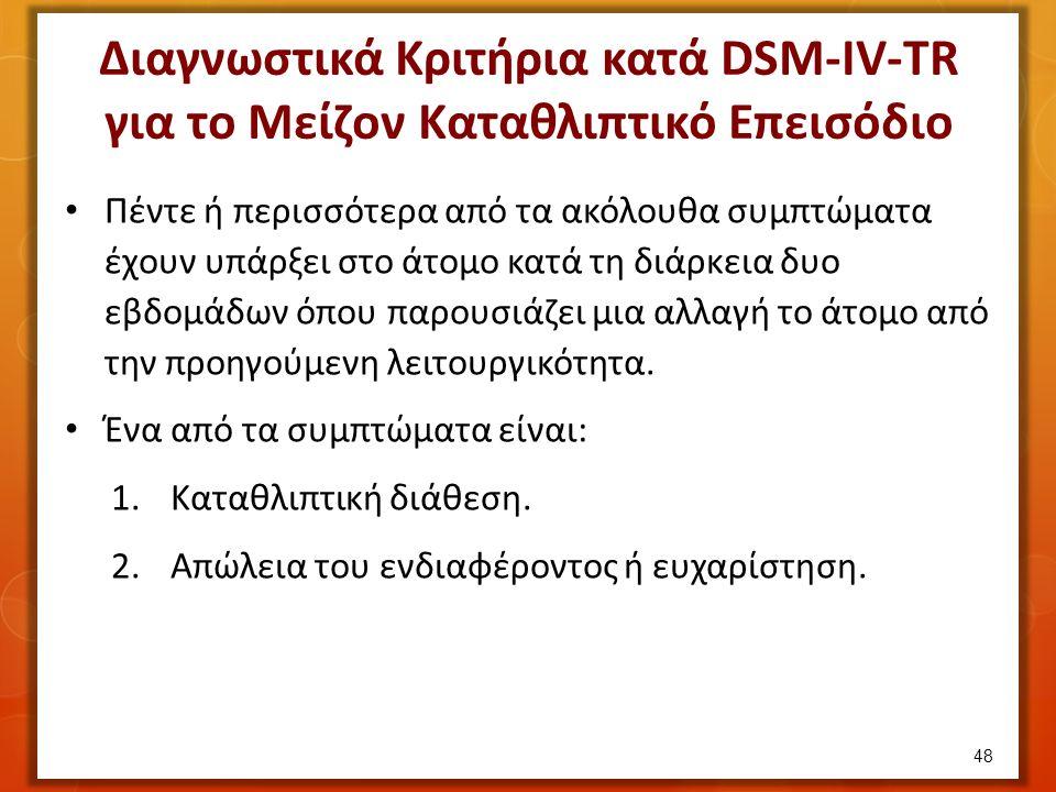 Διαγνωστικά Κριτήρια κατά DSM-IV-TR για το Μείζον Καταθλιπτικό Επεισόδιο Πέντε ή περισσότερα από τα ακόλουθα συμπτώματα έχουν υπάρξει στο άτομο κατά τη διάρκεια δυο εβδομάδων όπου παρουσιάζει μια αλλαγή το άτομο από την προηγούμενη λειτουργικότητα.