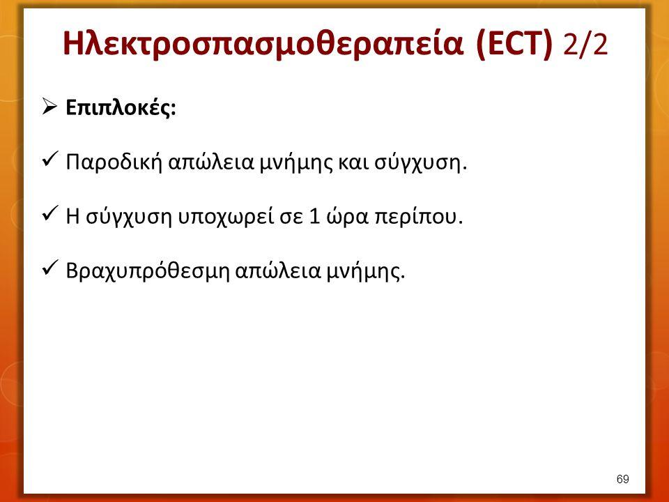 Ηλεκτροσπασμοθεραπεία (ECT) 2/2  Επιπλοκές: Παροδική απώλεια μνήμης και σύγχυση. Η σύγχυση υποχωρεί σε 1 ώρα περίπου. Βραχυπρόθεσμη απώλεια μνήμης. 6