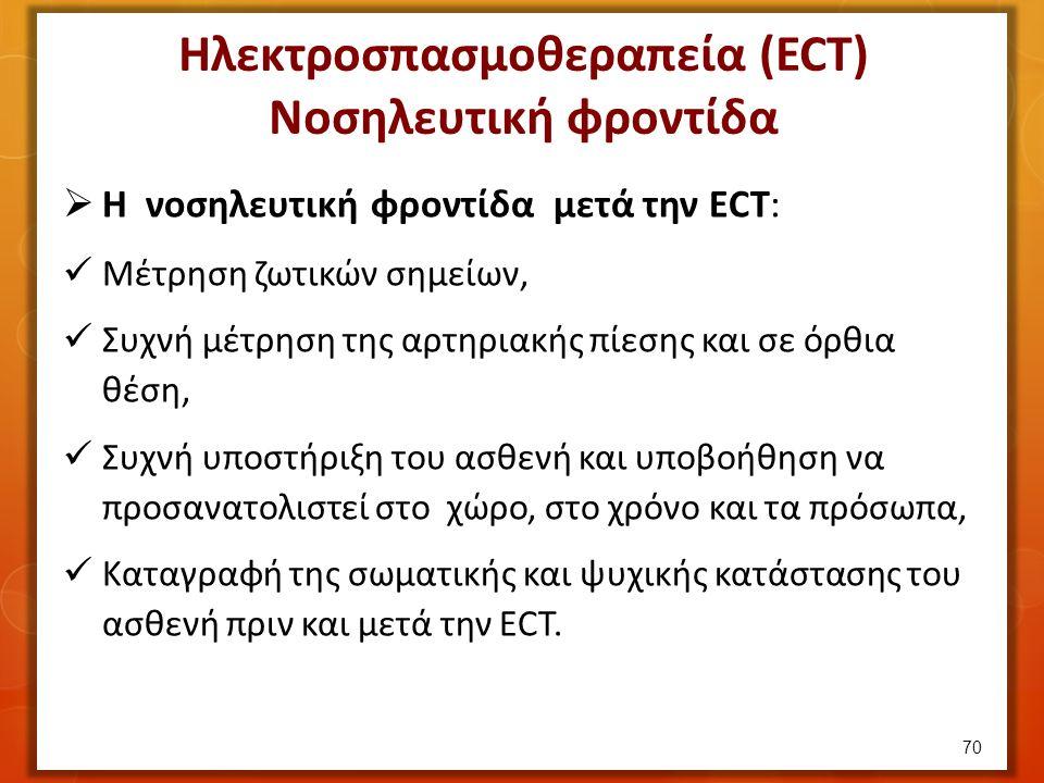 Ηλεκτροσπασμοθεραπεία (ECT) Νοσηλευτική φροντίδα  Η νοσηλευτική φροντίδα μετά την ΕCT: Μέτρηση ζωτικών σημείων, Συχνή μέτρηση της αρτηριακής πίεσης και σε όρθια θέση, Συχνή υποστήριξη του ασθενή και υποβοήθηση να προσανατολιστεί στο χώρο, στο χρόνο και τα πρόσωπα, Καταγραφή της σωματικής και ψυχικής κατάστασης του ασθενή πριν και μετά την ECT.