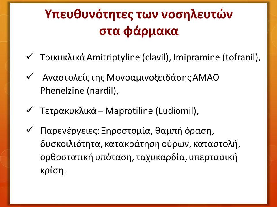 Τρικυκλικά Amitriptyline (clavil), Imipramine (tofranil), Αναστολείς της Μονοαμινοξειδάσης ΑΜΑΟ Phenelzine (nardil), Τετρακυκλικά – Maprotiline (Ludiomil), Παρενέργειες: Ξηροστομία, θαμπή όραση, δυσκοιλιότητα, κατακράτηση ούρων, καταστολή, ορθοστατική υπόταση, ταχυκαρδία, υπερτασική κρίση.