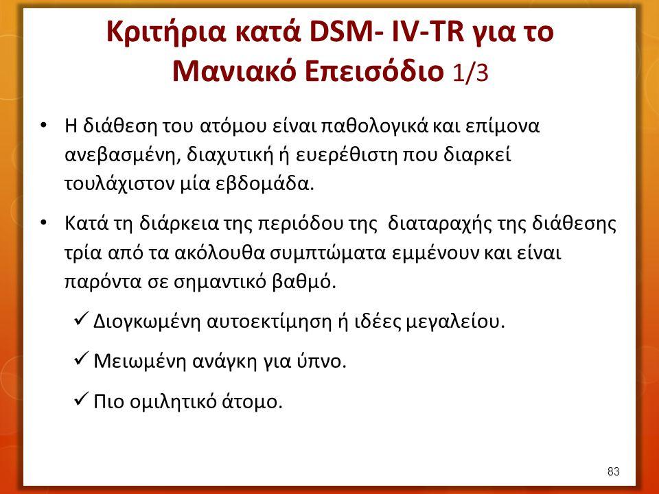 Κριτήρια κατά DSM- IV-TR για το Μανιακό Επεισόδιο 1/3 Η διάθεση του ατόμου είναι παθολογικά και επίμονα ανεβασμένη, διαχυτική ή ευερέθιστη που διαρκεί τουλάχιστον μία εβδομάδα.