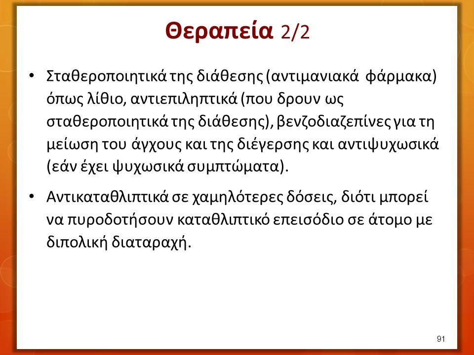 Θεραπεία 2/2 Σταθεροποιητικά της διάθεσης (αντιμανιακά φάρμακα) όπως λίθιο, αντιεπιληπτικά (που δρουν ως σταθεροποιητικά της διάθεσης), βενζοδιαζεπίνε