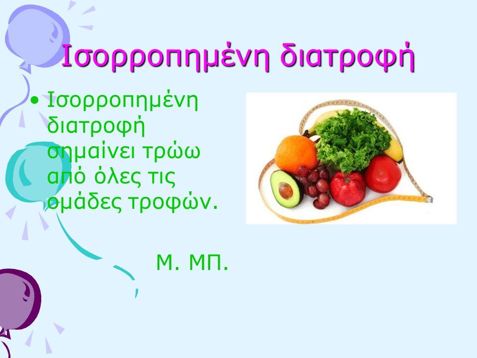 Ισορροπημένη διατροφή Ισορροπημένη διατροφή σημαίνει τρώω από όλες τις ομάδες τροφών. Μ. ΜΠ.