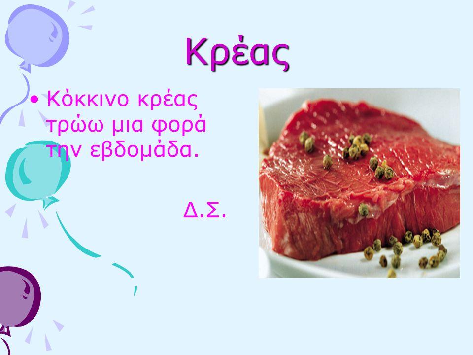 Κρέας Κόκκινο κρέας τρώω μια φορά την εβδομάδα. Δ.Σ.