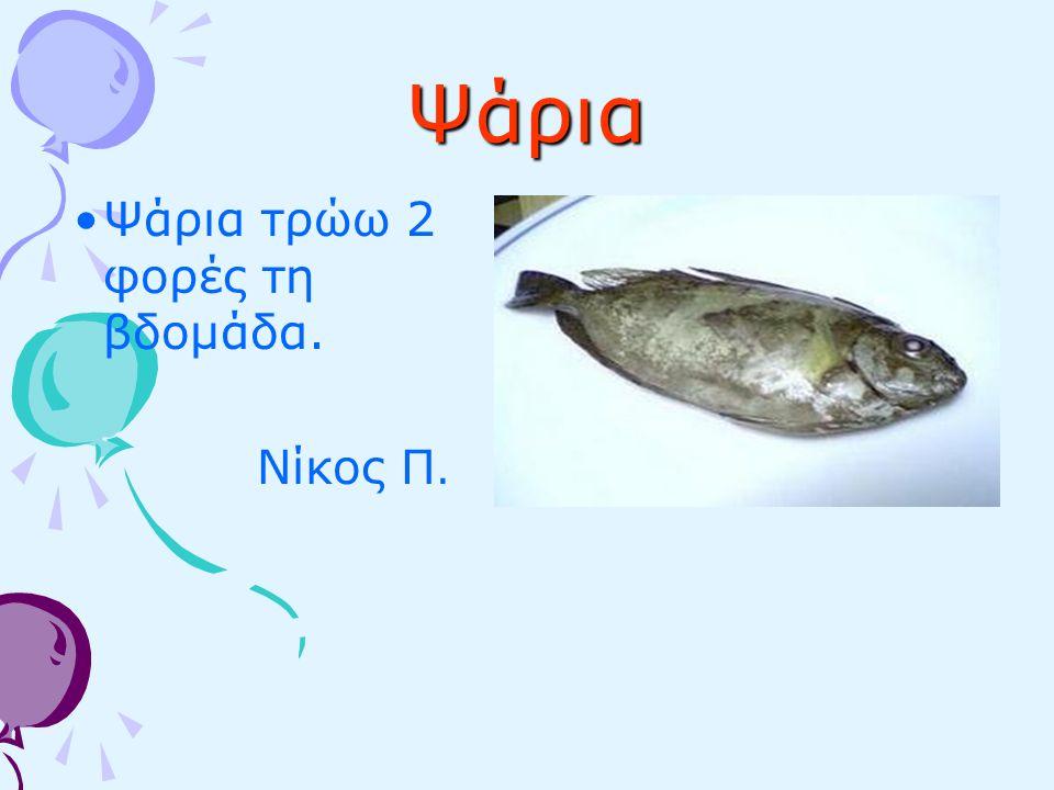 Ψάρια Ψάρια τρώω 2 φορές τη βδομάδα. Νίκος Π.