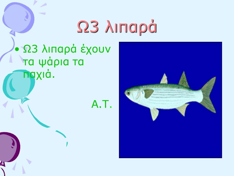 Ω3 λιπαρά Ω3 λιπαρά έχουν τα ψάρια τα παχιά. Α.Τ.