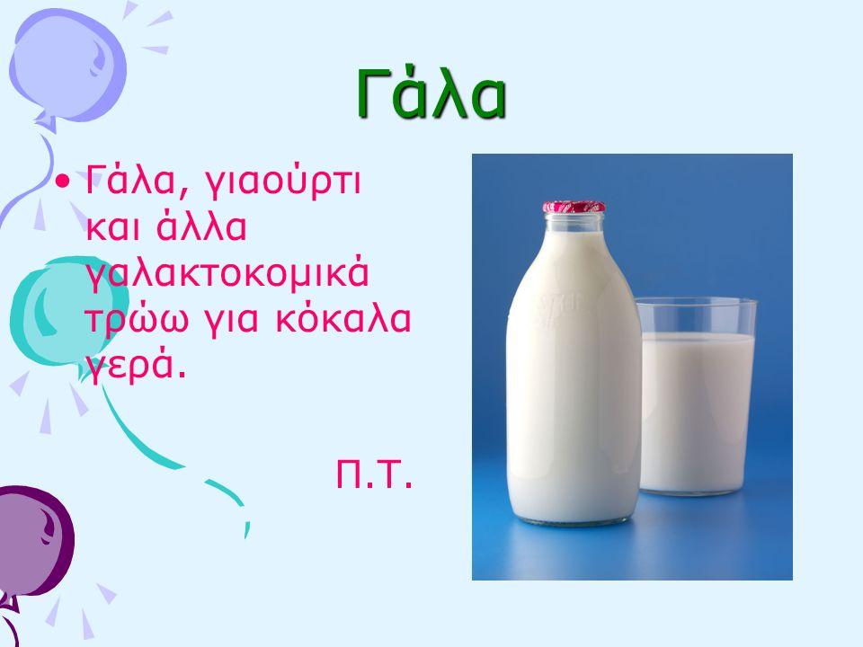 Γάλα Γάλα, γιαούρτι και άλλα γαλακτοκομικά τρώω για κόκαλα γερά. Π.Τ.