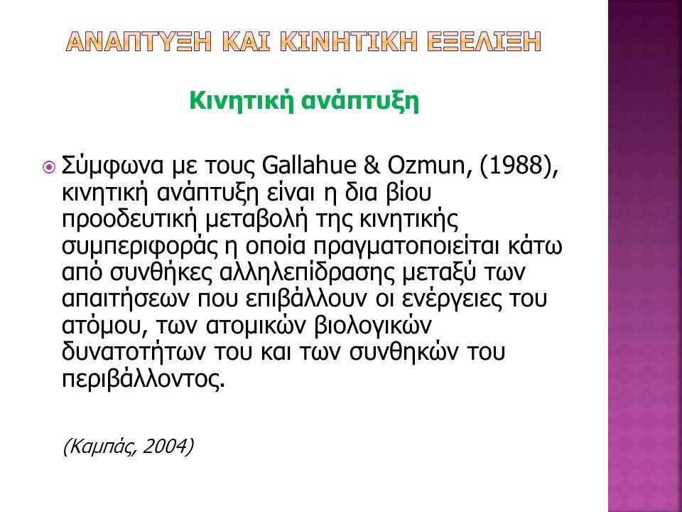 Κινητική ανάπτυξη  Σύμφωνα με τους Gallahue & Ozmun, (1988), κινητική ανάπτυξη είναι η δια βίου προοδευτική μεταβολή της κινητικής συμπεριφοράς η οπο