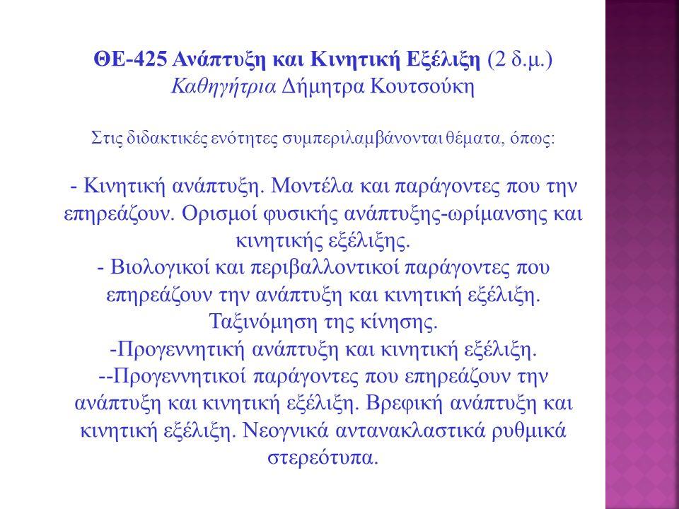 ΘΕ-425 Ανάπτυξη και Κινητική Εξέλιξη (2 δ.μ.) Καθηγήτρια Δήμητρα Κουτσούκη Στις διδακτικές ενότητες συμπεριλαμβάνονται θέματα, όπως: - Κινητική ανάπτυ