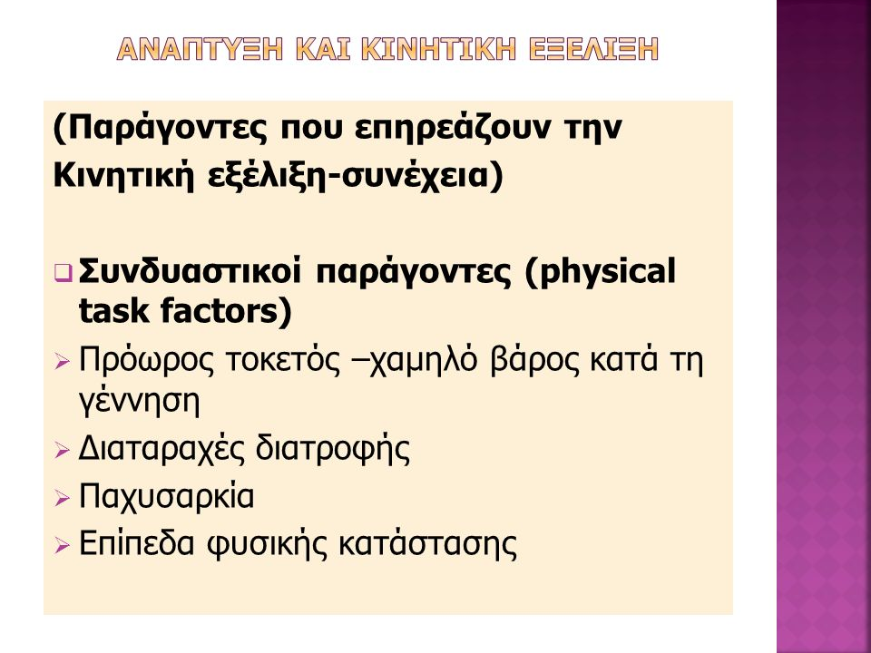 (Παράγοντες που επηρεάζουν την Κινητική εξέλιξη-συνέχεια)  Συνδυαστικοί παράγοντες (physical task factors)  Πρόωρος τοκετός –χαμηλό βάρος κατά τη γέννηση  Διαταραχές διατροφής  Παχυσαρκία  Επίπεδα φυσικής κατάστασης