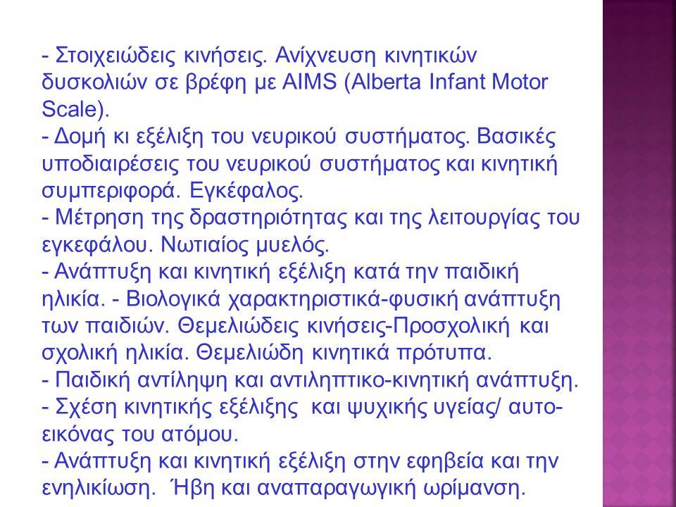 - Στοιχειώδεις κινήσεις. Ανίχνευση κινητικών δυσκολιών σε βρέφη με ΑΙΜS (Alberta Infant Motor Scale). - Δομή κι εξέλιξη του νευρικού συστήματος. Βασικ