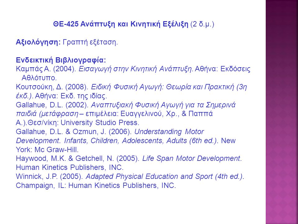 ΘΕ-425 Ανάπτυξη και Κινητική Εξέλιξη (2 δ.μ.) Αξιολόγηση: Γραπτή εξέταση. Ενδεικτική Βιβλιογραφία: Καμπάς Α. (2004). Εισαγωγή στην Κινητική Ανάπτυξη.
