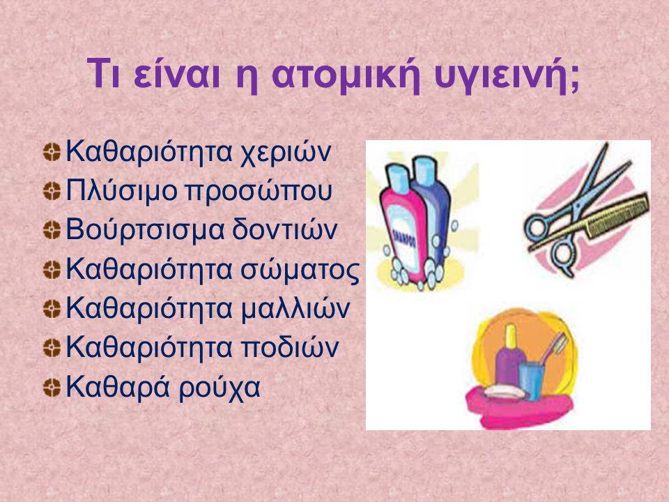 Τι είναι η ατομική υγιεινή; Καθαριότητα χεριών Πλύσιμο προσώπου Βούρτσισμα δοντιών Καθαριότητα σώματος Καθαριότητα μαλλιών Καθαριότητα ποδιών Καθαρά ρ