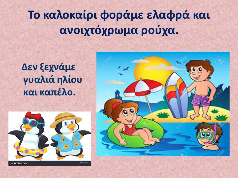 Το καλοκαίρι φοράμε ελαφρά και ανοιχτόχρωμα ρούχα. Δεν ξεχνάμε γυαλιά ηλίου και καπέλο.