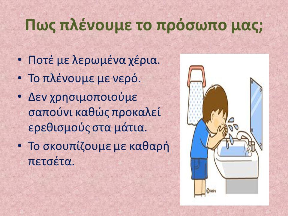 Πως πλένουμε το πρόσωπο μας; Ποτέ με λερωμένα χέρια. Το πλένουμε με νερό. Δεν χρησιμοποιούμε σαπούνι καθώς προκαλεί ερεθισμούς στα μάτια. Το σκουπίζου