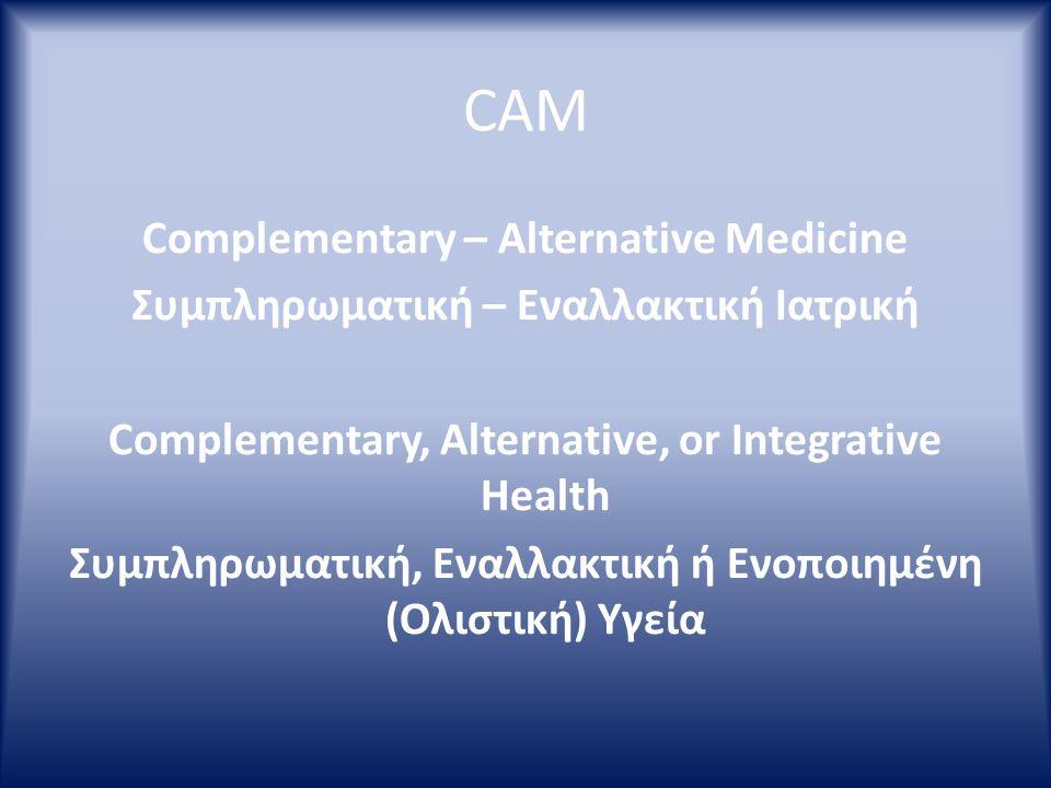 CAM Complementary – Alternative Medicine Συμπληρωματική – Εναλλακτική Ιατρική Complementary, Alternative, or Integrative Health Συμπληρωματική, Εναλλα
