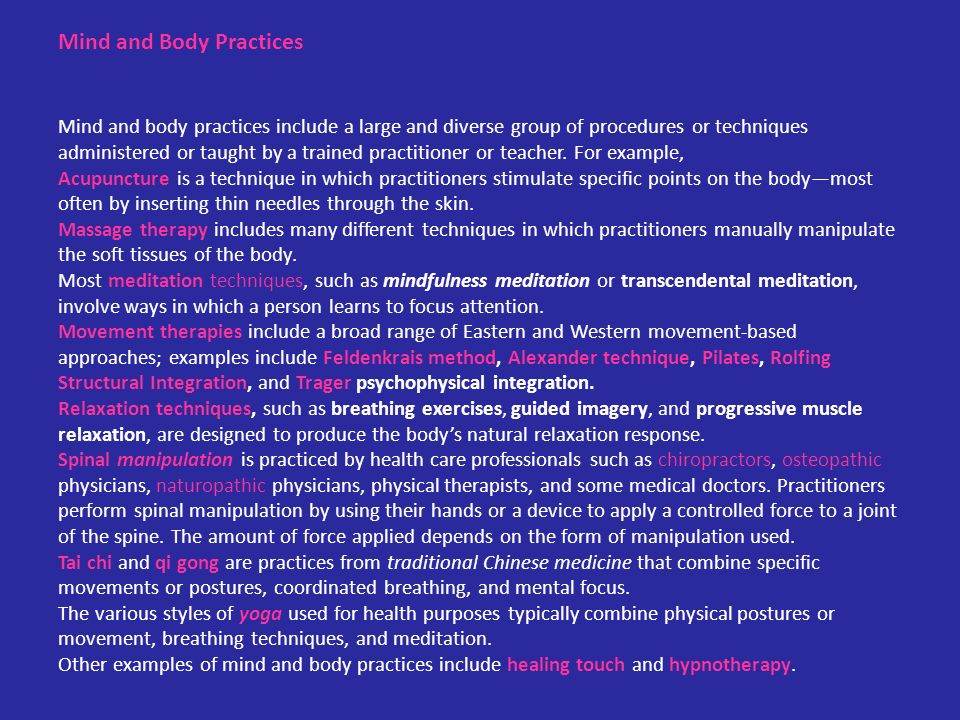 Mind and Body Practices Mind and body practices include a large and diverse group of procedures or techniques administered or taught by a trained practitioner or teacher.