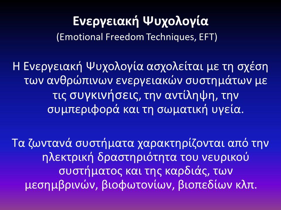 Ενεργειακή Ψυχολογία (Emotional Freedom Techniques, EFT) Η Ενεργειακή Ψυχολογία ασχολείται με τη σχέση των ανθρώπινων ενεργειακών συστημάτων με τις συ