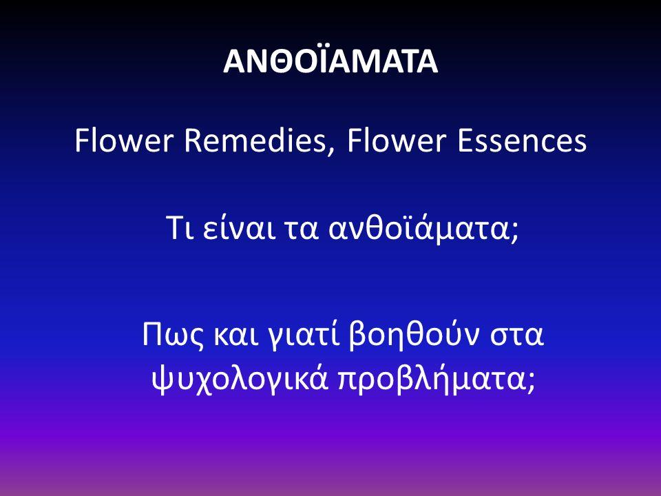 ΑΝΘΟΪΑΜΑΤΑ Flower Remedies, Flower Essences Τι είναι τα ανθοϊάματα; Πως και γιατί βοηθούν στα ψυχολογικά προβλήματα;
