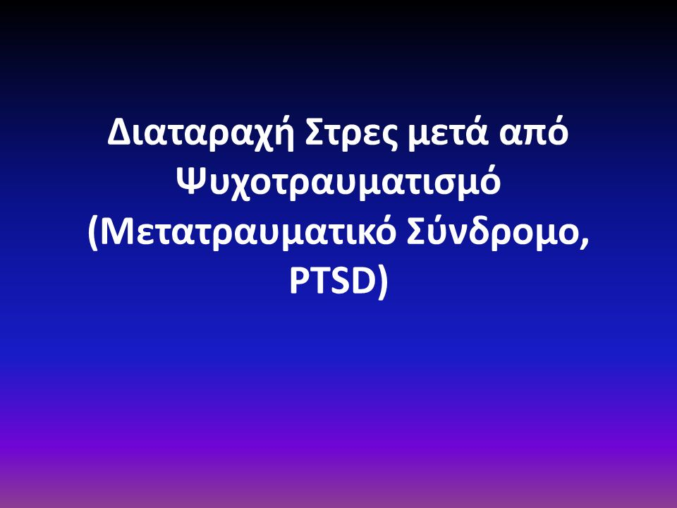 Διαταραχή Στρες μετά από Ψυχοτραυματισμό (Μετατραυματικό Σύνδρομο, PTSD)