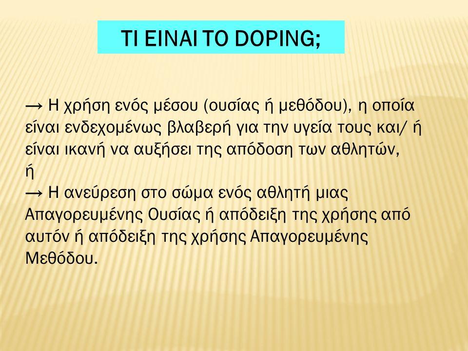 ΤΙ ΕΙΝΑΙ ΤΟ DOPING; → Η χρήση ενός μέσου (ουσίας ή μεθόδου), η οποία είναι ενδεχομένως βλαβερή για την υγεία τους και/ ή είναι ικανή να αυξήσει της απόδοση των αθλητών, ή → Η ανεύρεση στο σώμα ενός αθλητή μιας Απαγορευμένης Ουσίας ή απόδειξη της χρήσης από αυτόν ή απόδειξη της χρήσης Απαγορευμένης Μεθόδου.