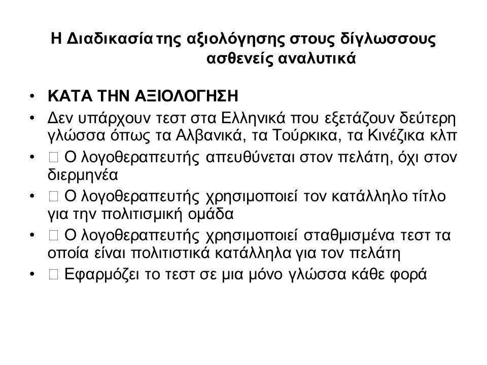 Η Διαδικασία της αξιολόγησης στους δίγλωσσους ασθενείς αναλυτικά ΚΑΤΑ ΤΗΝ ΑΞΙΟΛΟΓΗΣΗ Δεν υπάρχουν τεστ στα Ελληνικά που εξετάζουν δεύτερη γλώσσα όπως τα Αλβανικά, τα Τούρκικα, τα Κινέζικα κλπ  Ο λογοθεραπευτής απευθύνεται στον πελάτη, όχι στον διερμηνέα  Ο λογοθεραπευτής χρησιμοποιεί τον κατάλληλο τίτλο για την πολιτισμική ομάδα  Ο λογοθεραπευτής χρησιμοποιεί σταθμισμένα τεστ τα οποία είναι πολιτιστικά κατάλληλα για τον πελάτη  Εφαρμόζει το τεστ σε μια μόνο γλώσσα κάθε φορά