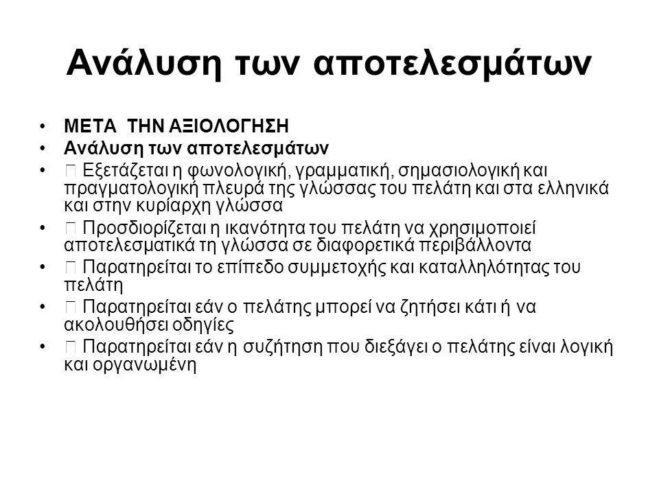 Ανάλυση των αποτελεσμάτων ΜΕΤΑ ΤΗΝ ΑΞΙΟΛΟΓΗΣΗ Ανάλυση των αποτελεσμάτων  Εξετάζεται η φωνολογική, γραμματική, σημασιολογική και πραγματολογική πλευρά της γλώσσας του πελάτη και στα ελληνικά και στην κυρίαρχη γλώσσα  Προσδιορίζεται η ικανότητα του πελάτη να χρησιμοποιεί αποτελεσματικά τη γλώσσα σε διαφορετικά περιβάλλοντα  Παρατηρείται το επίπεδο συμμετοχής και καταλληλότητας του πελάτη  Παρατηρείται εάν ο πελάτης μπορεί να ζητήσει κάτι ή να ακολουθήσει οδηγίες  Παρατηρείται εάν η συζήτηση που διεξάγει ο πελάτης είναι λογική και οργανωμένη