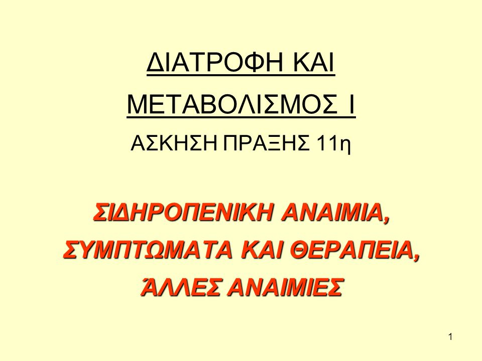 1 ΔΙΑΤΡΟΦΗ ΚΑΙ ΜΕΤΑΒΟΛΙΣΜΟΣ Ι ΑΣΚΗΣΗ ΠΡΑΞΗΣ 11η ΣΙΔΗΡΟΠΕΝΙΚΗ ΑΝΑΙΜΙΑ, ΣΥΜΠΤΩΜΑΤΑ ΚΑΙ ΘΕΡΑΠΕΙΑ, ΆΛΛΕΣ ΑΝΑΙΜΙΕΣ
