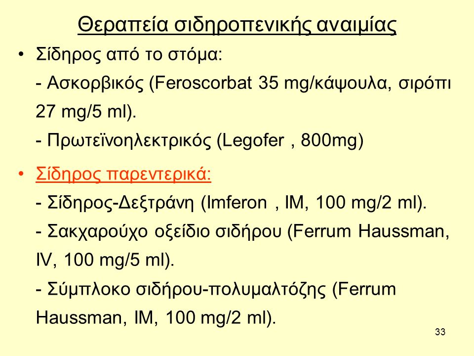 33 Θεραπεία σιδηροπενικής αναιμίας Σίδηρος από το στόμα: - Ασκορβικός (Feroscorbat 35 mg/κάψουλα, σιρόπι 27 mg/5 ml). - Πρωτεϊνoηλεκτρικός (Legofer, 8