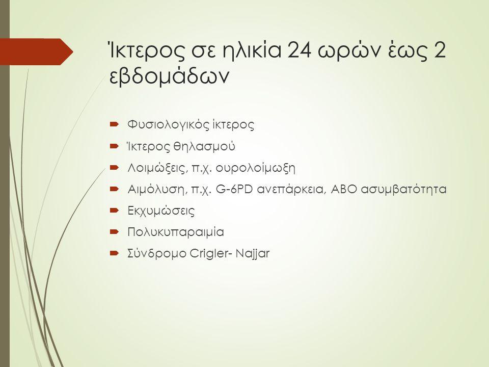 Ίκτερος σε ηλικία 24 ωρών έως 2 εβδομάδων  Φυσιολογικός ίκτερος  Ίκτερος θηλασμού  Λοιμώξεις, π.χ. ουρολοίμωξη  Αιμόλυση, π.χ. G-6ΡD ανεπάρκεια, Α