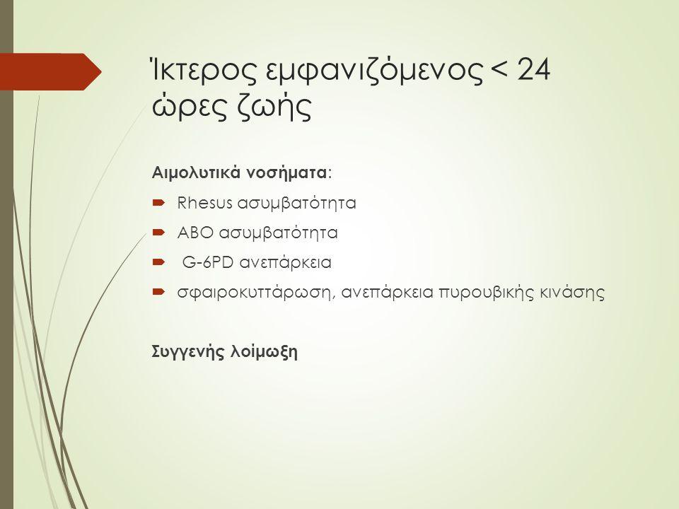 Ίκτερος εμφανιζόμενος < 24 ώρες ζωής Αιμολυτικά νοσήματα :  Rhesus ασυμβατότητα  ΑΒΟ ασυμβατότητα  G-6ΡD ανεπάρκεια  σφαιροκυττάρωση, ανεπάρκεια πυρουβικής κινάσης Συγγενής λοίμωξη