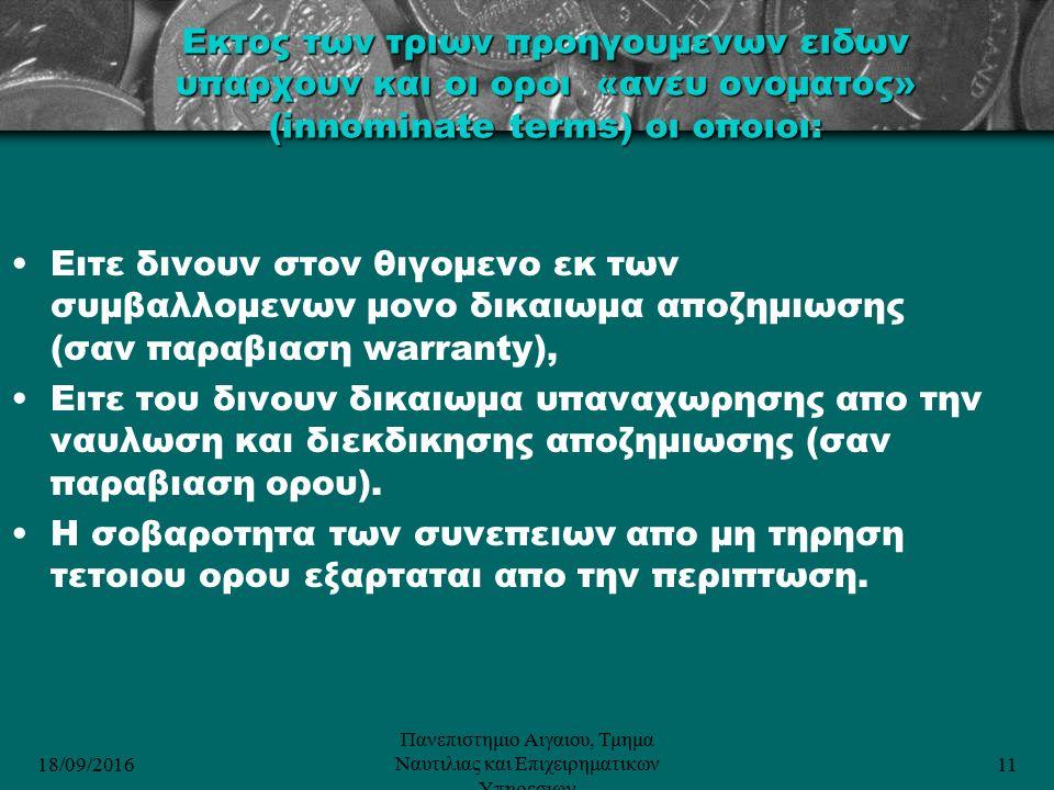 18/09/2016 Πανεπιστημιο Αιγαιου, Τμημα Ναυτιλιας και Επιχειρηματικων Υπηρεσιων 11 Eκτος των τριων προηγουμενων ειδων υπαρχουν και οι οροι «ανευ ονοματος» (innominate terms) oι οποιοι: Ειτε δινουν στον θιγομενο εκ των συμβαλλομενων μονο δικαιωμα αποζημιωσης (σαν παραβιαση warranty), Ειτε του δινουν δικαιωμα υπαναχωρησης απο την ναυλωση και διεκδικησης αποζημιωσης (σαν παραβιαση ορου).