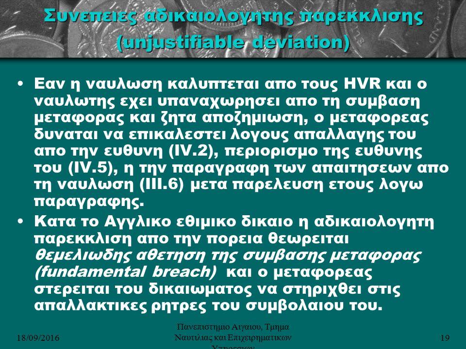 18/09/2016 Πανεπιστημιο Αιγαιου, Τμημα Ναυτιλιας και Επιχειρηματικων Υπηρεσιων 19 Συνεπειες αδικαιολογητης παρεκκλισης (unjustifiable deviation) Εαν η ναυλωση καλυπτεται απο τους HVR και ο ναυλωτης εχει υπαναχωρησει απο τη συμβαση μεταφορας και ζητα αποζημιωση, ο μεταφορεας δυναται να επικαλεστει λογους απαλλαγης του απο την ευθυνη (IV.2), περιορισμο της ευθυνης του (IV.5), η την παραγραφη των απαιτησεων απο τη ναυλωση (ΙΙΙ.6) μετα παρελευση ετους λογω παραγραφης.