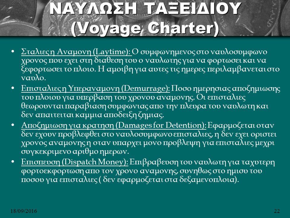18/09/201622 NΑΥΛΩΣΗ ΤΑΞΕΙΔΙΟΥ (Voyage Charter) Σταλιες η Αναμονη (Laytime): O συμφωνημενος στο ναυλοσυμφωνο χρονος που εχει στη διαθεση του ο ναυλωτης για να φορτωσει και να ξεφορτωσει το πλοιο.