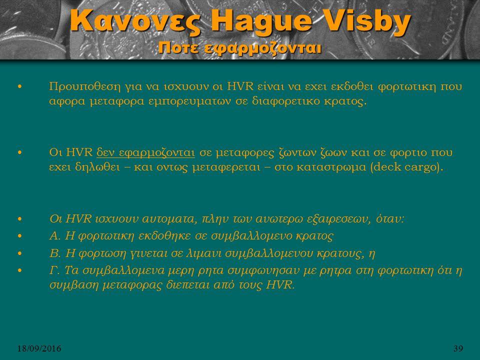 18/09/201639 Κανονες Hague Visby Ποτε εφαρμοζονται Προυποθεση για να ισχυουν οι HVR είναι να εχει εκδοθει φορτωτικη που αφορα μεταφορα εμπορευματων σε διαφορετικο κρατος.