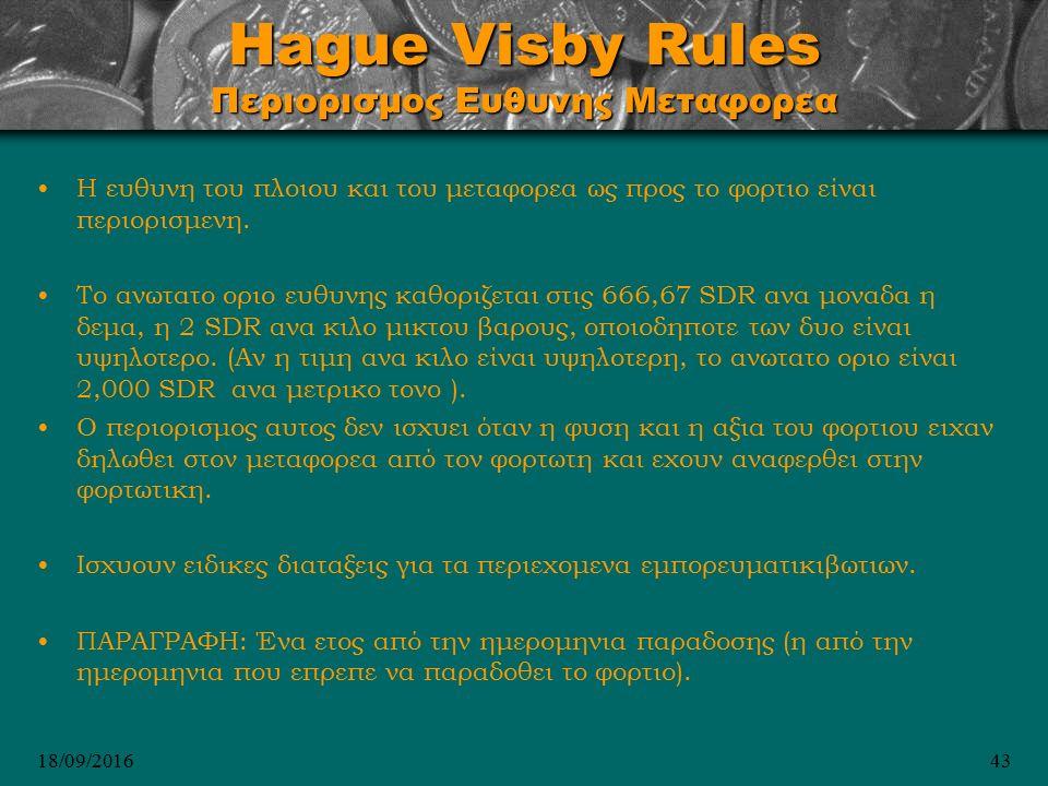 18/09/201643 Hague Visby Rules Περιορισμος Ευθυνης Μεταφορεα Η ευθυνη του πλοιου και του μεταφορεα ως προς το φορτιο είναι περιορισμενη.