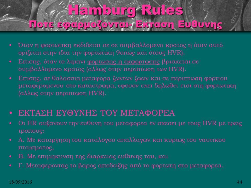 18/09/201644 Hamburg Rules Ποτε εφαρμοζονται- Εκταση Ευθυνης Όταν η φορτωτικη εκδιδεται σε σε συμβαλλομενο κρατος η όταν αυτό οριζεται στην ιδια την φορτωτικη 9οπως και στους HVR).