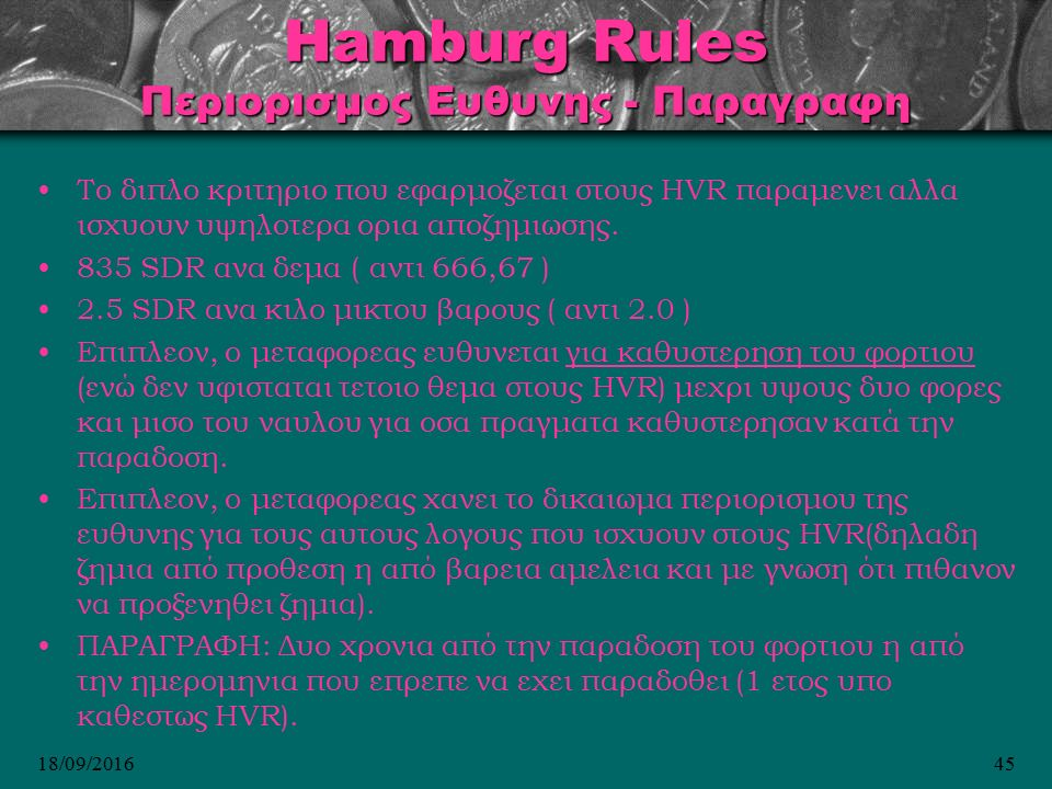 18/09/201645 Hamburg Rules Περιορισμος Ευθυνης - Παραγραφη Το διπλο κριτηριο που εφαρμοζεται στους HVR παραμενει αλλα ισχυουν υψηλοτερα ορια αποζημιωσης.