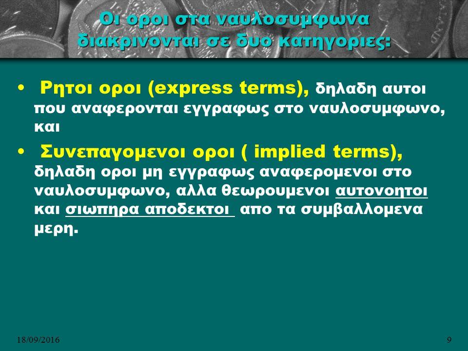 18/09/20169 Οι οροι στα ναυλοσυμφωνα διακρινονται σε δυο κατηγοριες: Ρητοι οροι (express terms), δηλαδη αυτοι που αναφερονται εγγραφως στο ναυλοσυμφωνο, και Συνεπαγομενοι οροι ( implied terms), δηλαδη οροι μη εγγραφως αναφερομενοι στο ναυλοσυμφωνο, αλλα θεωρουμενοι αυτονοητοι και σιωπηρα αποδεκτοι απο τα συμβαλλομενα μερη.