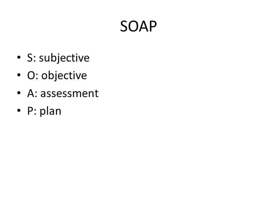 SOAP S: subjective O: objective A: assessment P: plan