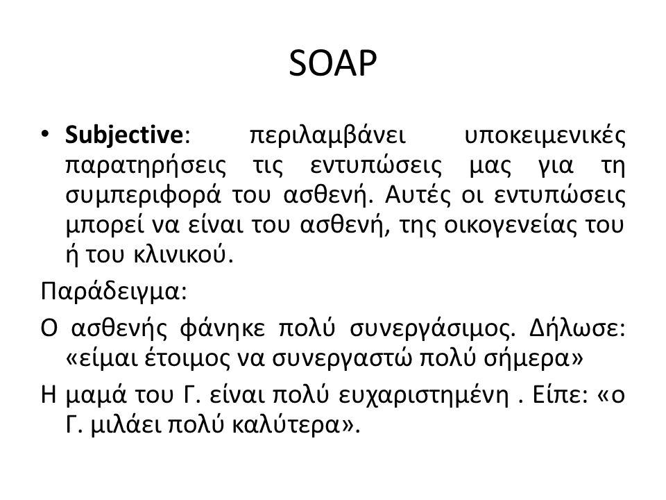 SOAP Subjective: περιλαμβάνει υποκειμενικές παρατηρήσεις τις εντυπώσεις μας για τη συμπεριφορά του ασθενή. Αυτές οι εντυπώσεις μπορεί να είναι του ασθ