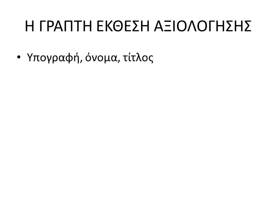 Η ΓΡΑΠΤΗ ΕΚΘΕΣΗ ΑΞΙΟΛΟΓΗΣΗΣ Υπογραφή, όνομα, τίτλος
